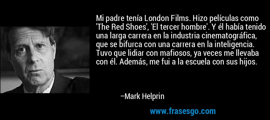 Mi padre tenía London Films. Hizo películas como 'The Red Shoes', 'El tercer hombre'. Y él había tenido una larga carrera en la industria cinematográfica, que se bifurca con una carrera en la inteligencia. Tuvo que lidiar con mafiosos, ya veces me llevaba con él. Además, me fui a la escuela con sus hijos. – Mark Helprin