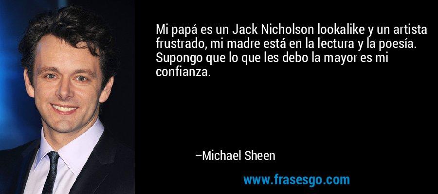 Mi papá es un Jack Nicholson lookalike y un artista frustrado, mi madre está en la lectura y la poesía. Supongo que lo que les debo la mayor es mi confianza. – Michael Sheen