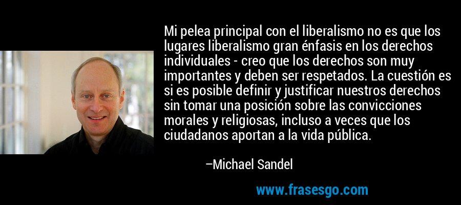 Mi pelea principal con el liberalismo no es que los lugares liberalismo gran énfasis en los derechos individuales - creo que los derechos son muy importantes y deben ser respetados. La cuestión es si es posible definir y justificar nuestros derechos sin tomar una posición sobre las convicciones morales y religiosas, incluso a veces que los ciudadanos aportan a la vida pública. – Michael Sandel