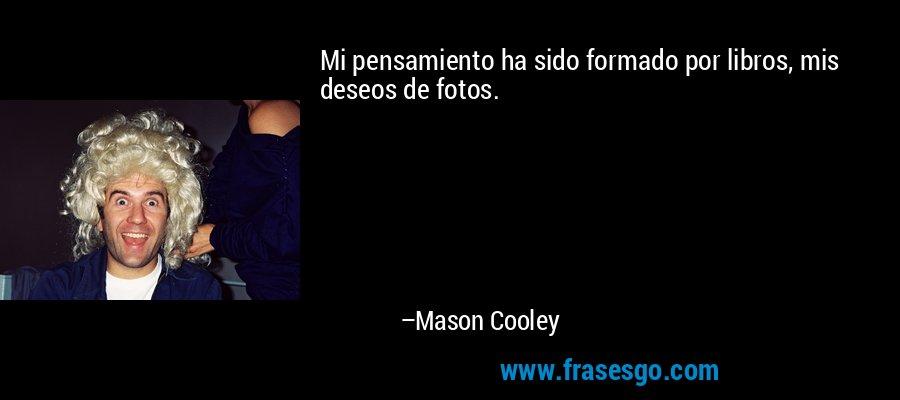 Mi pensamiento ha sido formado por libros, mis deseos de fotos. – Mason Cooley