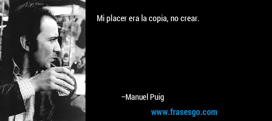 Mi placer era la copia, no crear. – Manuel Puig