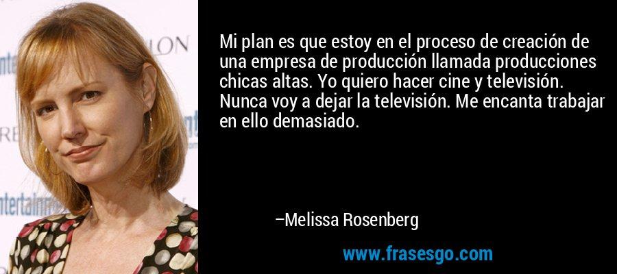 Mi plan es que estoy en el proceso de creación de una empresa de producción llamada producciones chicas altas. Yo quiero hacer cine y televisión. Nunca voy a dejar la televisión. Me encanta trabajar en ello demasiado. – Melissa Rosenberg
