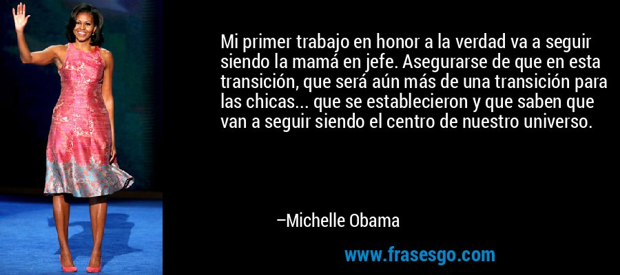 Mi primer trabajo en honor a la verdad va a seguir siendo la mamá en jefe. Asegurarse de que en esta transición, que será aún más de una transición para las chicas... que se establecieron y que saben que van a seguir siendo el centro de nuestro universo. – Michelle Obama