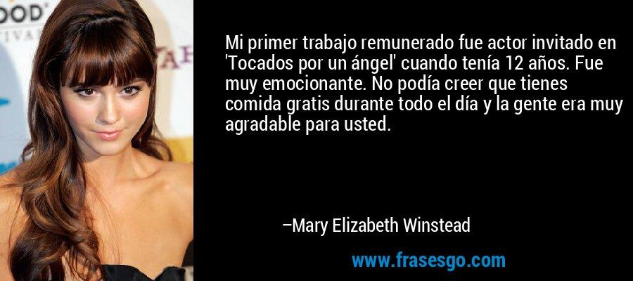 Mi primer trabajo remunerado fue actor invitado en 'Tocados por un ángel' cuando tenía 12 años. Fue muy emocionante. No podía creer que tienes comida gratis durante todo el día y la gente era muy agradable para usted. – Mary Elizabeth Winstead