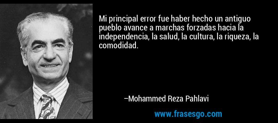 Mi principal error fue haber hecho un antiguo pueblo avance a marchas forzadas hacia la independencia, la salud, la cultura, la riqueza, la comodidad. – Mohammed Reza Pahlavi