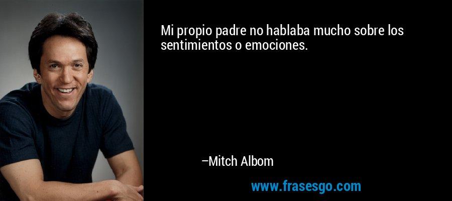 Mi propio padre no hablaba mucho sobre los sentimientos o emociones. – Mitch Albom