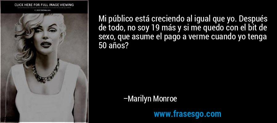 Mi público está creciendo al igual que yo. Después de todo, no soy 19 más y si me quedo con el bit de sexo, que asume el pago a verme cuando yo tenga 50 años? – Marilyn Monroe