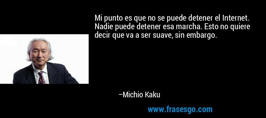 Mi punto es que no se puede detener el Internet. Nadie puede detener esa marcha. Esto no quiere decir que va a ser suave, sin embargo. – Michio Kaku