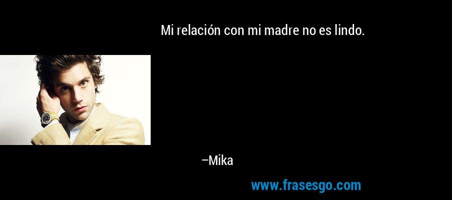 Mi relación con mi madre no es lindo. – Mika