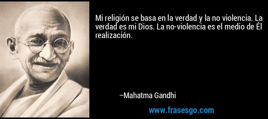 Mi religión se basa en la verdad y la no violencia. La verdad es mi Dios. La no-violencia es el medio de Él realización. – Mahatma Gandhi
