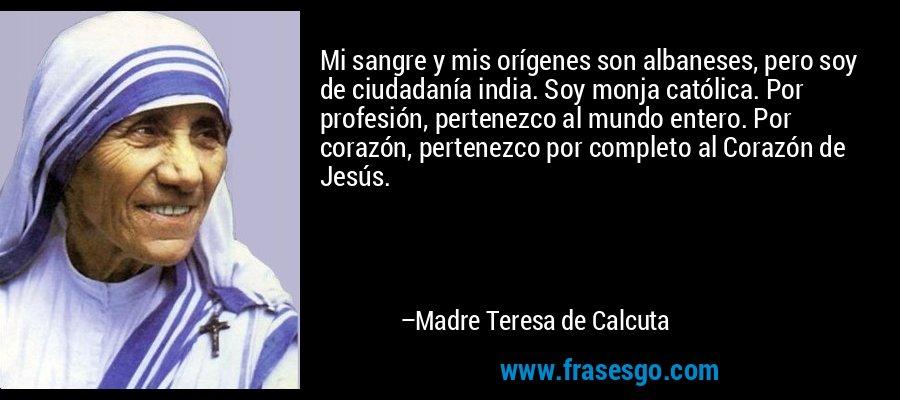 Mi sangre y mis orígenes son albaneses, pero soy de ciudadanía india. Soy monja católica. Por profesión, pertenezco al mundo entero. Por corazón, pertenezco por completo al Corazón de Jesús. – Madre Teresa de Calcuta