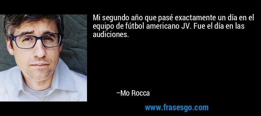 Mi segundo año que pasé exactamente un día en el equipo de fútbol americano JV. Fue el día en las audiciones. – Mo Rocca