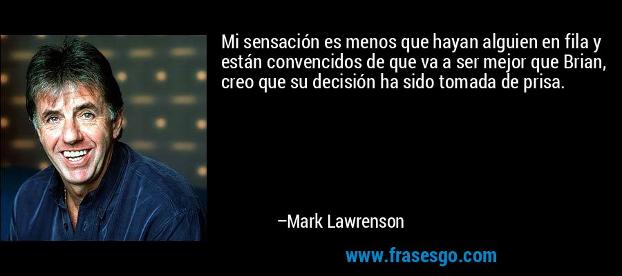 Mi sensación es menos que hayan alguien en fila y están convencidos de que va a ser mejor que Brian, creo que su decisión ha sido tomada de prisa. – Mark Lawrenson
