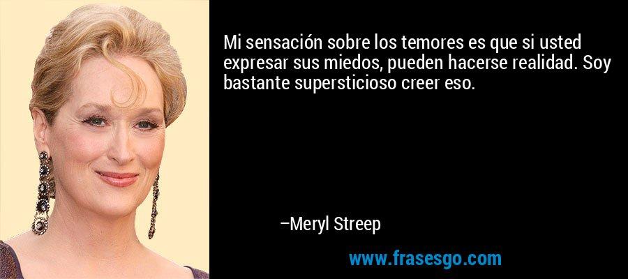 Mi sensación sobre los temores es que si usted expresar sus miedos, pueden hacerse realidad. Soy bastante supersticioso creer eso. – Meryl Streep