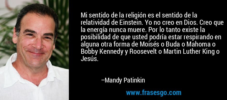 Mi sentido de la religión es el sentido de la relatividad de Einstein. Yo no creo en Dios. Creo que la energía nunca muere. Por lo tanto existe la posibilidad de que usted podría estar respirando en alguna otra forma de Moisés o Buda o Mahoma o Bobby Kennedy y Roosevelt o Martin Luther King o Jesús. – Mandy Patinkin