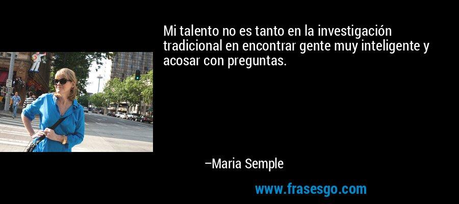 Mi talento no es tanto en la investigación tradicional en encontrar gente muy inteligente y acosar con preguntas. – Maria Semple