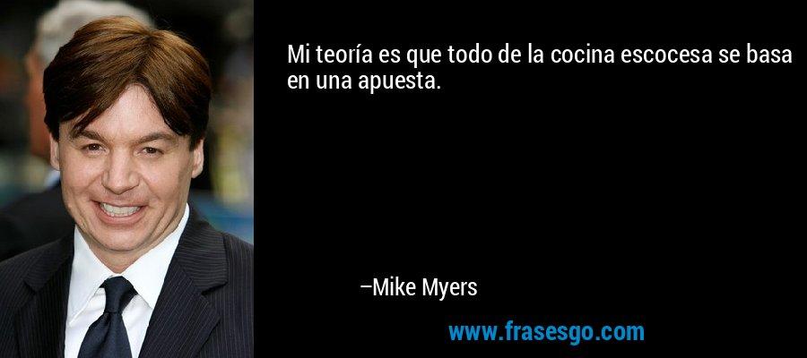 Mi teoría es que todo de la cocina escocesa se basa en una apuesta. – Mike Myers