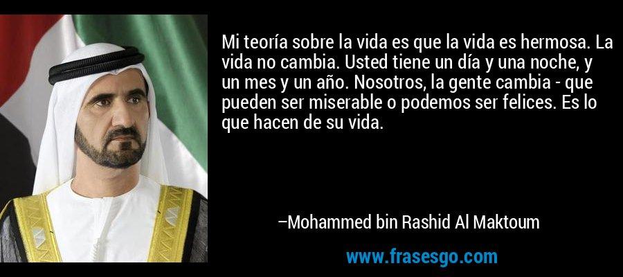 Mi teoría sobre la vida es que la vida es hermosa. La vida no cambia. Usted tiene un día y una noche, y un mes y un año. Nosotros, la gente cambia - que pueden ser miserable o podemos ser felices. Es lo que hacen de su vida. – Mohammed bin Rashid Al Maktoum