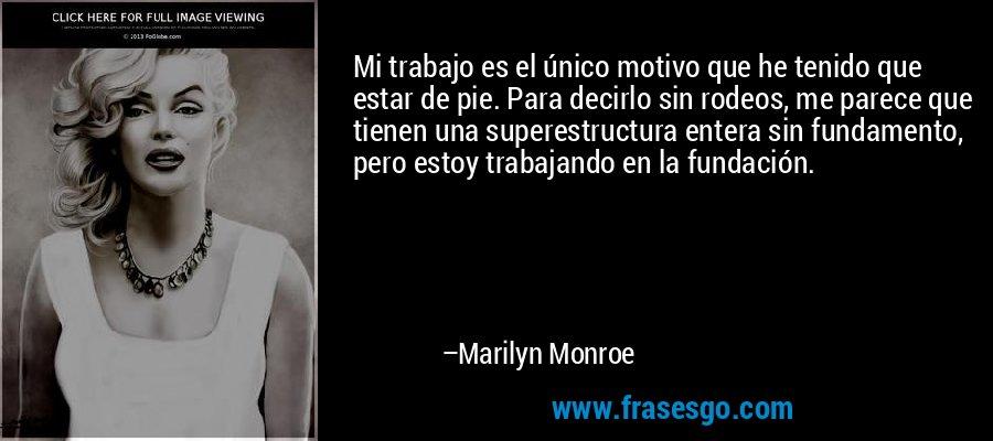 Mi trabajo es el único motivo que he tenido que estar de pie. Para decirlo sin rodeos, me parece que tienen una superestructura entera sin fundamento, pero estoy trabajando en la fundación. – Marilyn Monroe