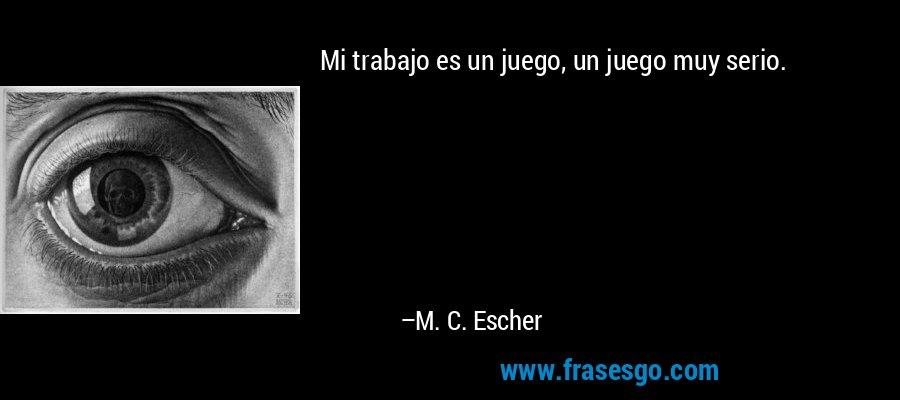 Mi trabajo es un juego, un juego muy serio. – M. C. Escher