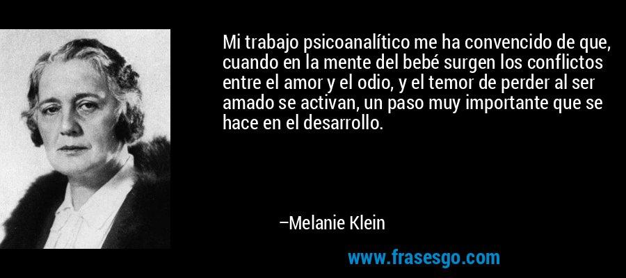 Mi trabajo psicoanalítico me ha convencido de que, cuando en la mente del bebé surgen los conflictos entre el amor y el odio, y el temor de perder al ser amado se activan, un paso muy importante que se hace en el desarrollo. – Melanie Klein