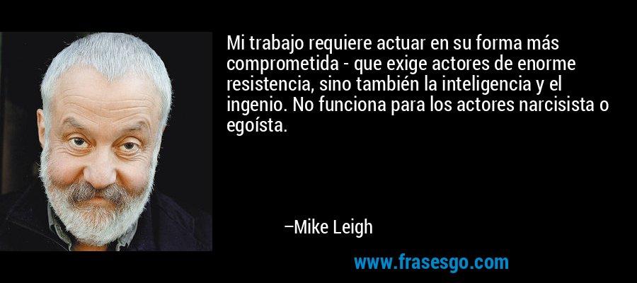 Mi trabajo requiere actuar en su forma más comprometida - que exige actores de enorme resistencia, sino también la inteligencia y el ingenio. No funciona para los actores narcisista o egoísta. – Mike Leigh