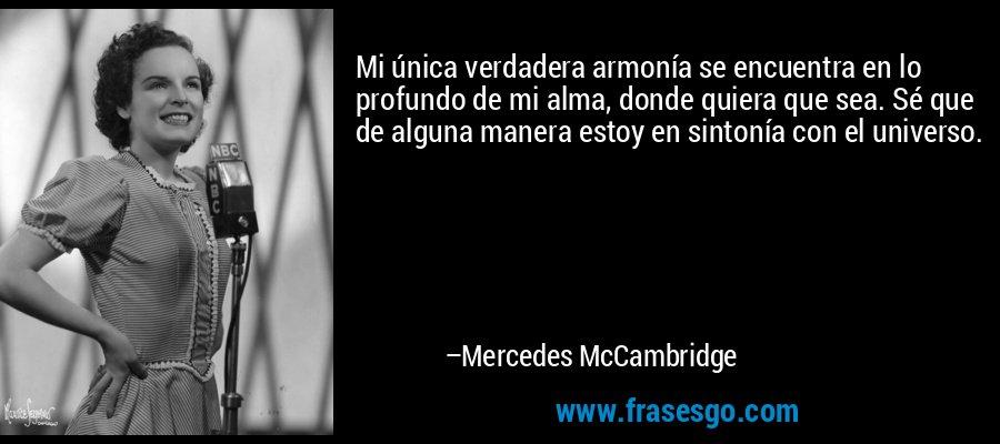 Mi única verdadera armonía se encuentra en lo profundo de mi alma, donde quiera que sea. Sé que de alguna manera estoy en sintonía con el universo. – Mercedes McCambridge