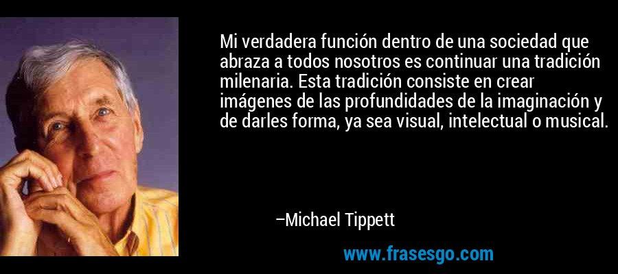 Mi verdadera función dentro de una sociedad que abraza a todos nosotros es continuar una tradición milenaria. Esta tradición consiste en crear imágenes de las profundidades de la imaginación y de darles forma, ya sea visual, intelectual o musical. – Michael Tippett