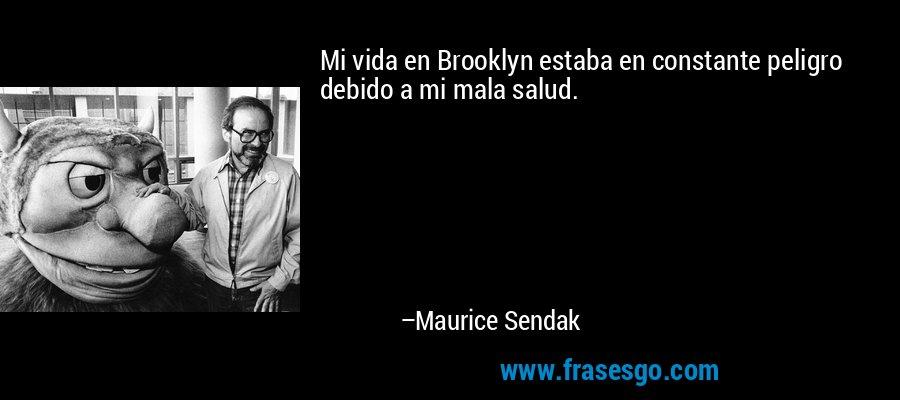 Mi vida en Brooklyn estaba en constante peligro debido a mi mala salud. – Maurice Sendak