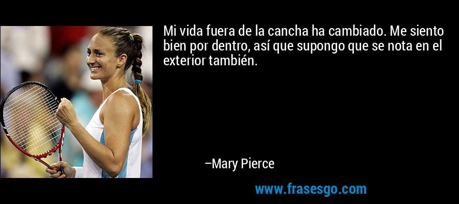 Mi vida fuera de la cancha ha cambiado. Me siento bien por dentro, así que supongo que se nota en el exterior también. – Mary Pierce