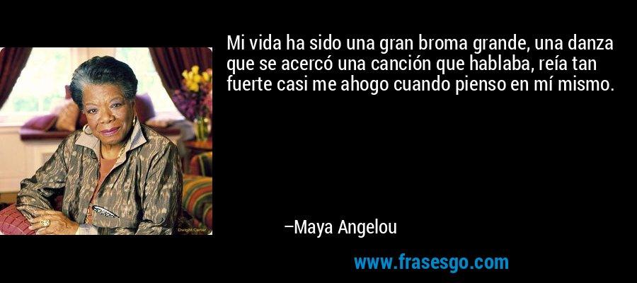 Mi vida ha sido una gran broma grande, una danza que se acercó una canción que hablaba, reía tan fuerte casi me ahogo cuando pienso en mí mismo. – Maya Angelou