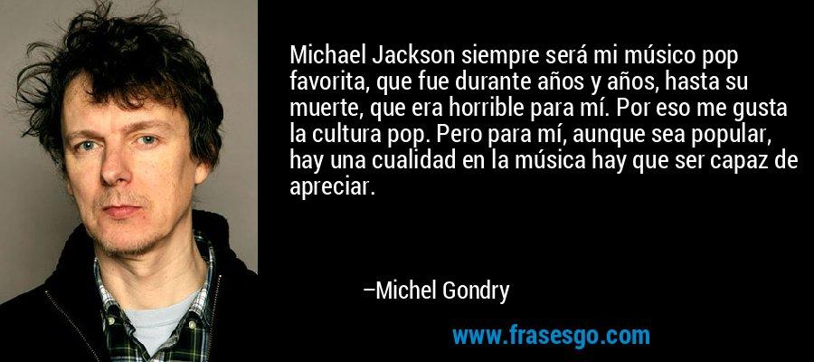 Michael Jackson siempre será mi músico pop favorita, que fue durante años y años, hasta su muerte, que era horrible para mí. Por eso me gusta la cultura pop. Pero para mí, aunque sea popular, hay una cualidad en la música hay que ser capaz de apreciar. – Michel Gondry