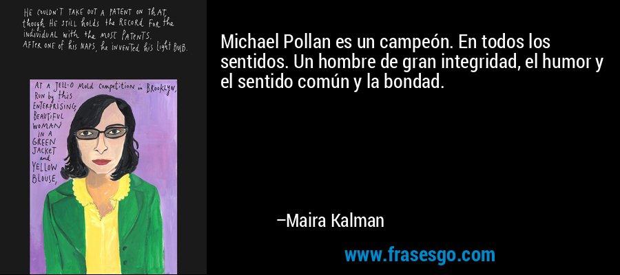 Michael Pollan es un campeón. En todos los sentidos. Un hombre de gran integridad, el humor y el sentido común y la bondad. – Maira Kalman