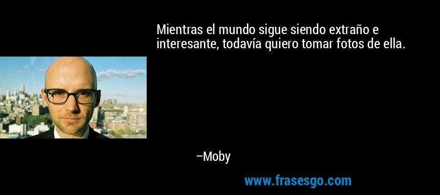 Mientras el mundo sigue siendo extraño e interesante, todavía quiero tomar fotos de ella. – Moby