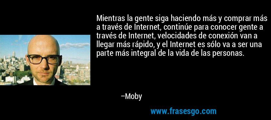 Mientras la gente siga haciendo más y comprar más a través de Internet, continúe para conocer gente a través de Internet, velocidades de conexión van a llegar más rápido, y el Internet es sólo va a ser una parte más integral de la vida de las personas. – Moby