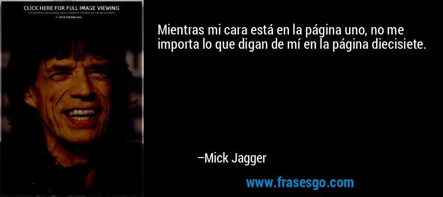Mientras mi cara está en la página uno, no me importa lo que digan de mí en la página diecisiete. – Mick Jagger