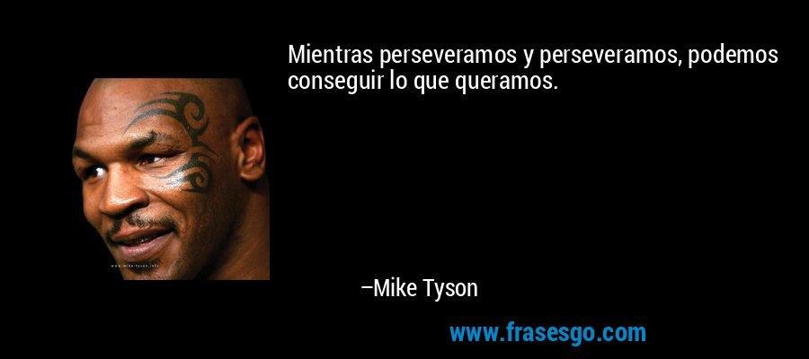 Mientras perseveramos y perseveramos, podemos conseguir lo que queramos. – Mike Tyson