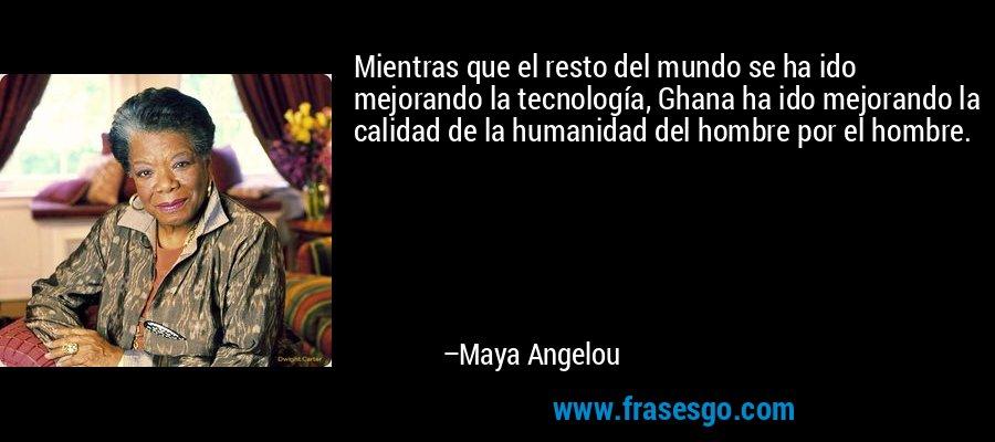 Mientras que el resto del mundo se ha ido mejorando la tecnología, Ghana ha ido mejorando la calidad de la humanidad del hombre por el hombre. – Maya Angelou