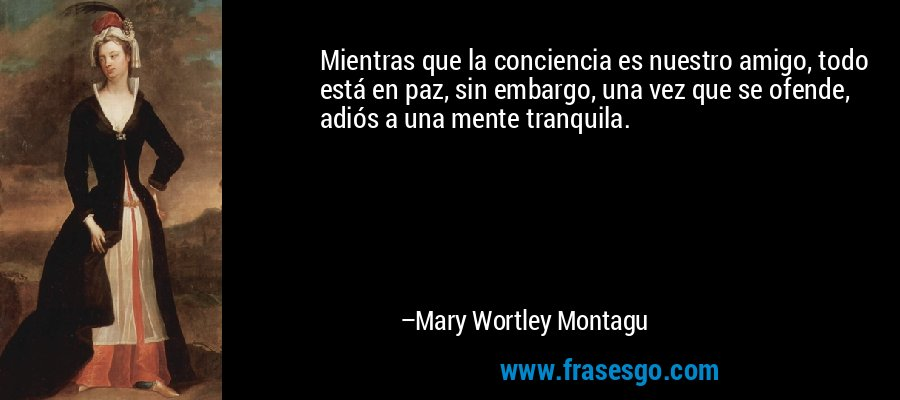 Mientras que la conciencia es nuestro amigo, todo está en paz, sin embargo, una vez que se ofende, adiós a una mente tranquila. – Mary Wortley Montagu