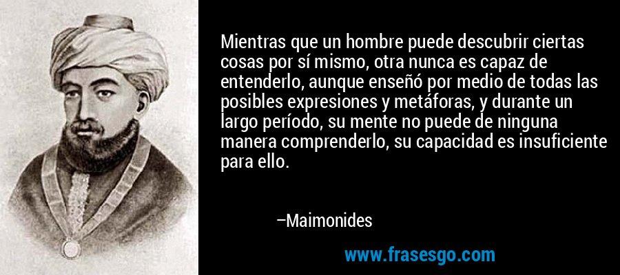 Mientras que un hombre puede descubrir ciertas cosas por sí mismo, otra nunca es capaz de entenderlo, aunque enseñó por medio de todas las posibles expresiones y metáforas, y durante un largo período, su mente no puede de ninguna manera comprenderlo, su capacidad es insuficiente para ello. – Maimonides