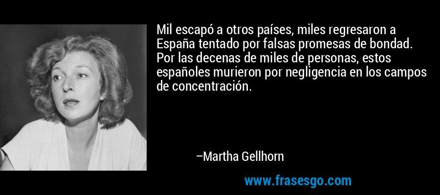Mil escapó a otros países, miles regresaron a España tentado por falsas promesas de bondad. Por las decenas de miles de personas, estos españoles murieron por negligencia en los campos de concentración. – Martha Gellhorn