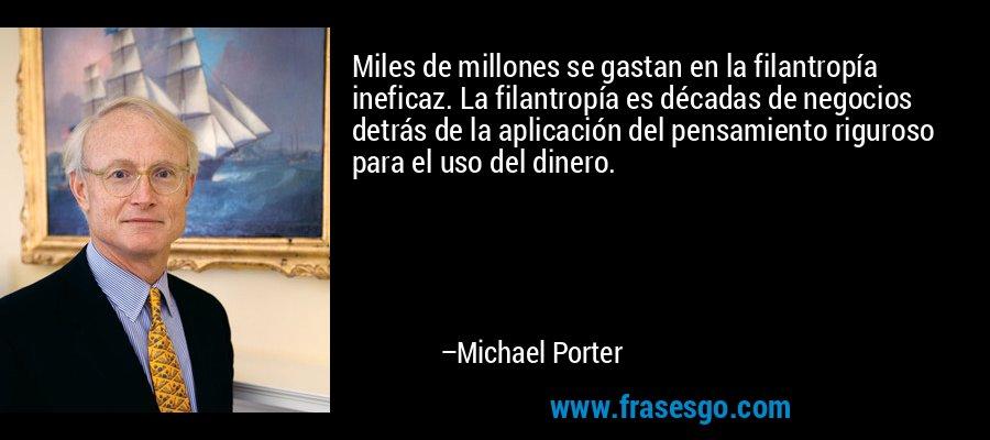 Miles de millones se gastan en la filantropía ineficaz. La filantropía es décadas de negocios detrás de la aplicación del pensamiento riguroso para el uso del dinero. – Michael Porter