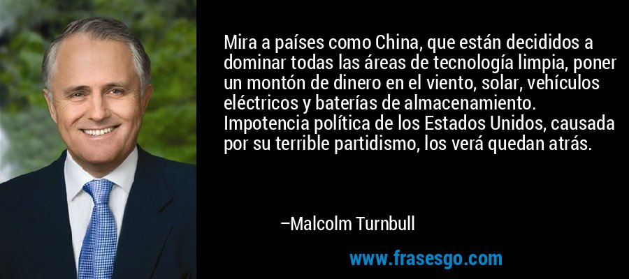 Mira a países como China, que están decididos a dominar todas las áreas de tecnología limpia, poner un montón de dinero en el viento, solar, vehículos eléctricos y baterías de almacenamiento. Impotencia política de los Estados Unidos, causada por su terrible partidismo, los verá quedan atrás. – Malcolm Turnbull