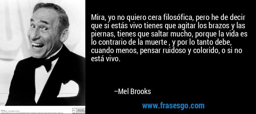 Mira, yo no quiero cera filosófica, pero he de decir que si estás vivo tienes que agitar los brazos y las piernas, tienes que saltar mucho, porque la vida es lo contrario de la muerte , y por lo tanto debe, cuando menos, pensar ruidoso y colorido, o si no está vivo. – Mel Brooks