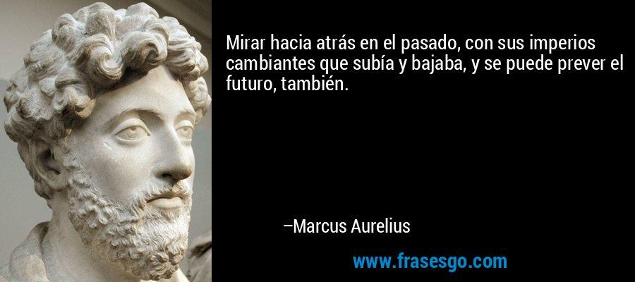 Mirar hacia atrás en el pasado, con sus imperios cambiantes que subía y bajaba, y se puede prever el futuro, también. – Marcus Aurelius