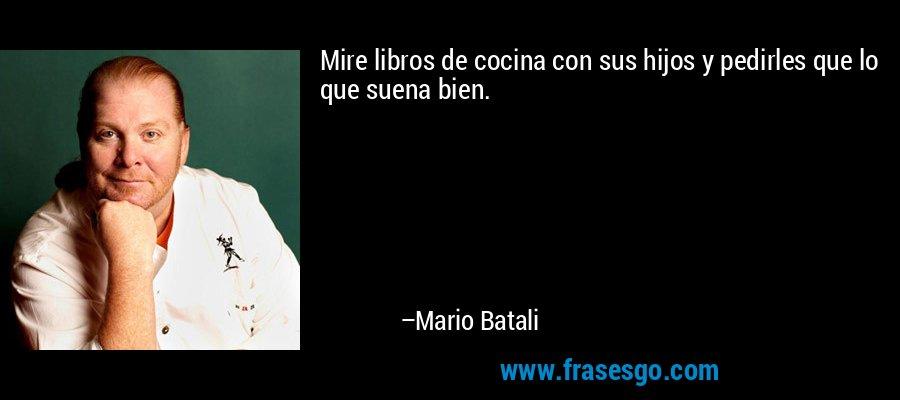 Mire libros de cocina con sus hijos y pedirles que lo que suena bien. – Mario Batali