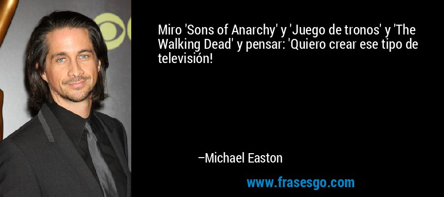 Miro 'Sons of Anarchy' y 'Juego de tronos' y 'The Walking Dead' y pensar: 'Quiero crear ese tipo de televisión! – Michael Easton