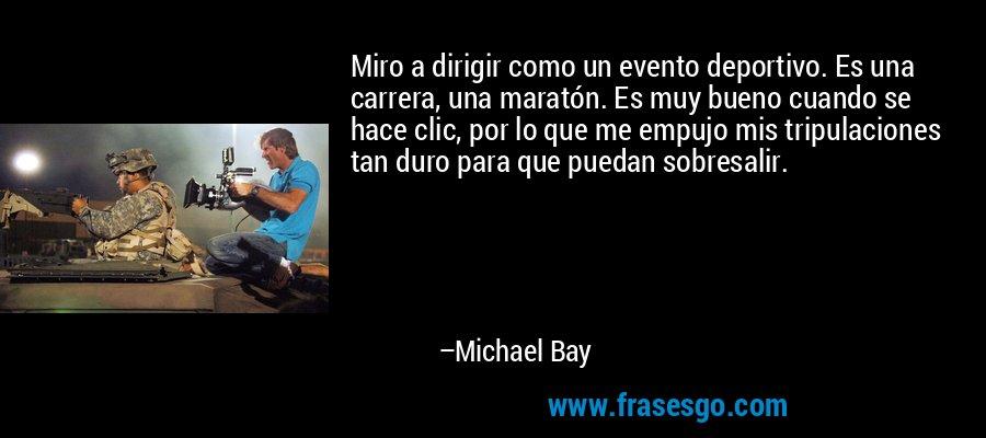 Miro a dirigir como un evento deportivo. Es una carrera, una maratón. Es muy bueno cuando se hace clic, por lo que me empujo mis tripulaciones tan duro para que puedan sobresalir. – Michael Bay