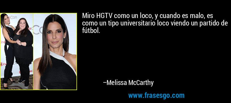 Miro HGTV como un loco, y cuando es malo, es como un tipo universitario loco viendo un partido de fútbol. – Melissa McCarthy