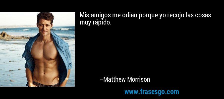 Mis amigos me odian porque yo recojo las cosas muy rápido. – Matthew Morrison